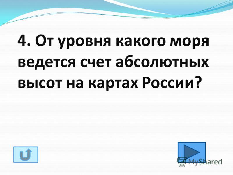 4. От уровня какого моря ведется счет абсолютных высот на картах России?