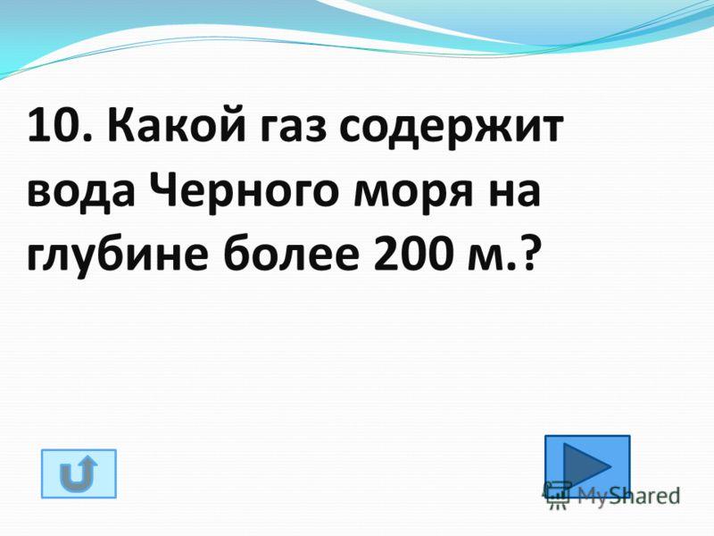 10. Какой газ содержит вода Черного моря на глубине более 200 м.?