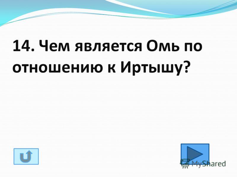 14. Чем является Омь по отношению к Иртышу?