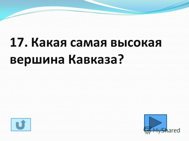 17. Какая самая высокая вершина Кавказа?