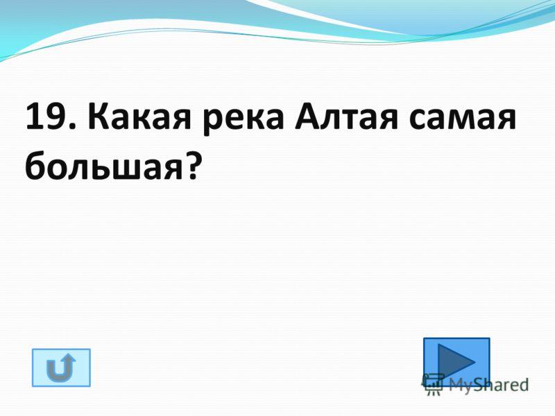19. Какая река Алтая самая большая?
