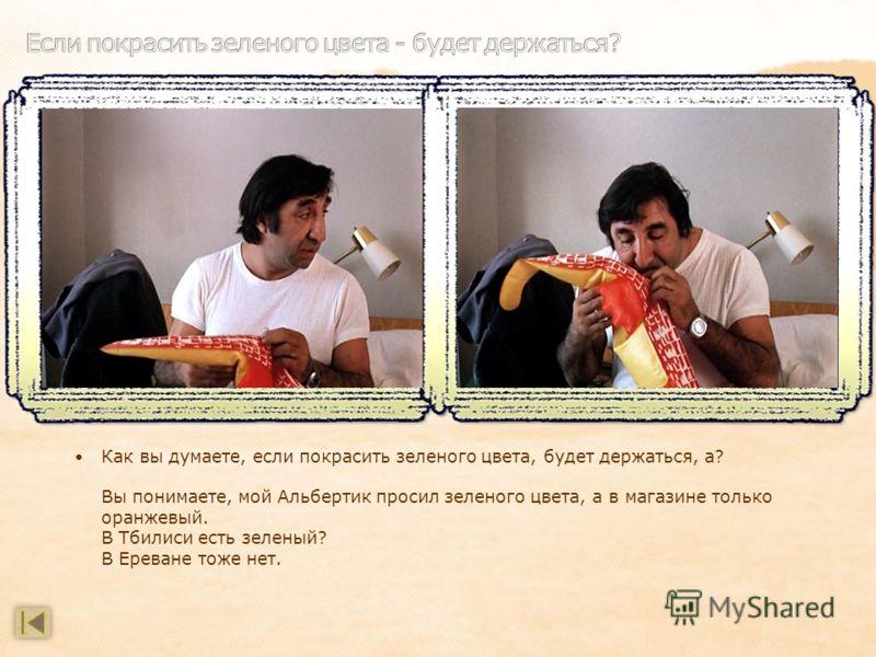 Как вы думаете, если покрасить зеленого цвета, будет держаться, а? Вы понимаете, мой Альбертик просил зеленого цвета, а в магазине только оранжевый. В Тбилиси есть зеленый? В Ереване тоже нет.