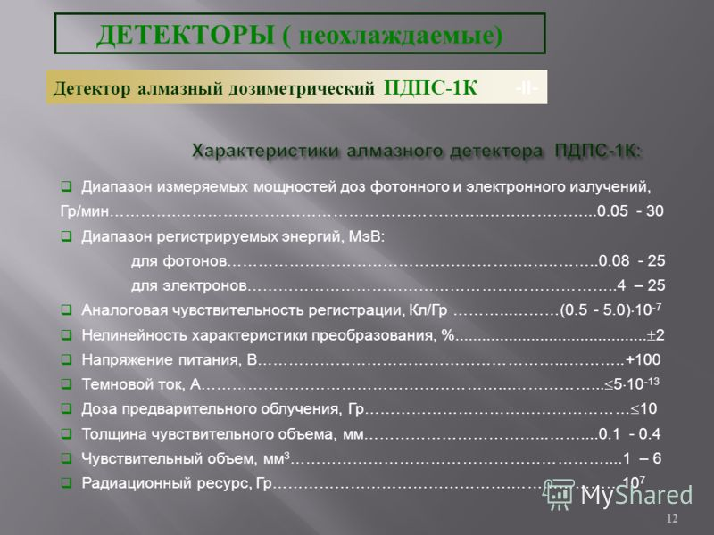 12 Характеристики алмазного детектора ПДПС -1 К : Диапазон измеряемых мощностей доз фотонного и электронного излучений, Гр/мин………….…………………………………………………..…….…………...0.05 - 30 Диапазон регистрируемых энергий, МэВ: для фотонов………………………………………………..……..……..0
