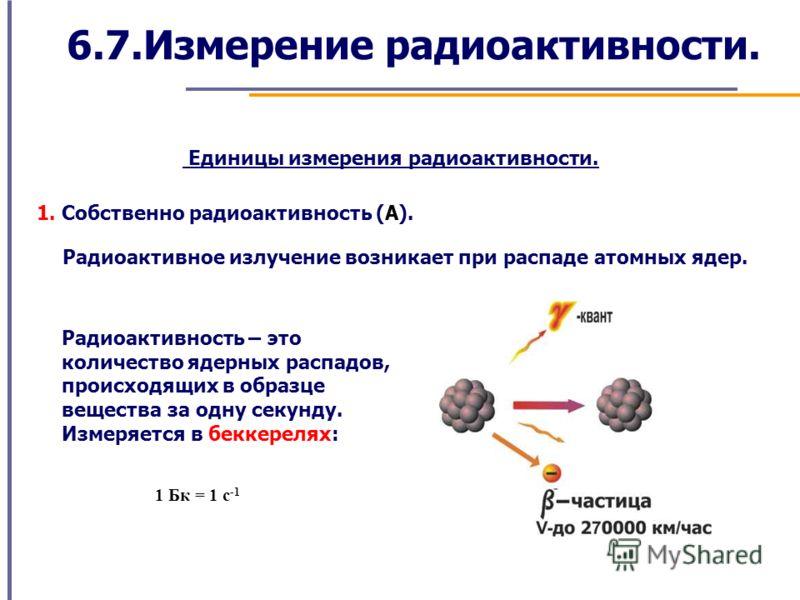 6.7.Измерение радиоактивности. Единицы измерения радиоактивности. 1. Собственно радиоактивность (А). Радиоактивное излучение возникает при распаде атомных ядер. Радиоактивность – это количество ядерных распадов, происходящих в образце вещества за одн