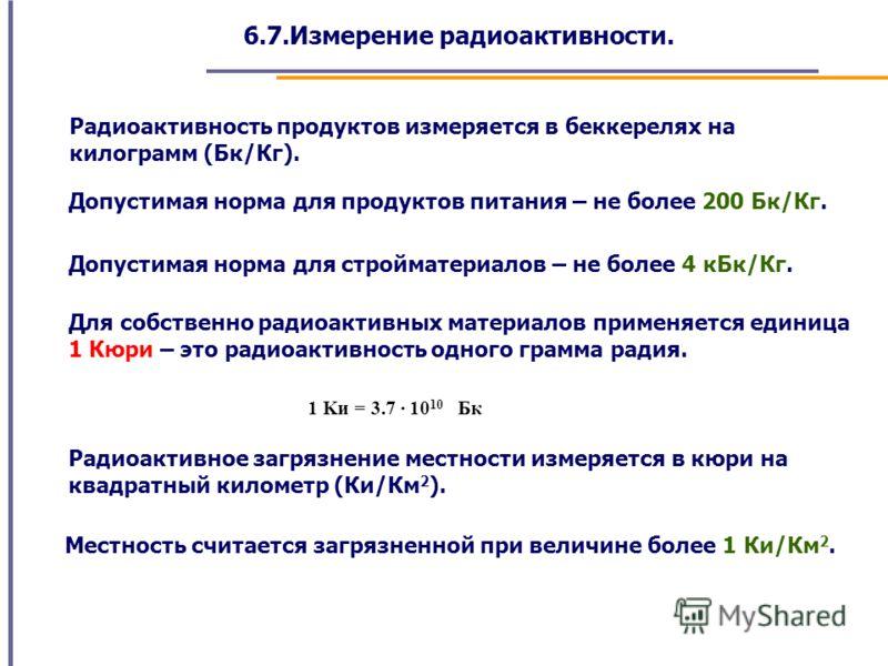 6.7.Измерение радиоактивности. Радиоактивность продуктов измеряется в беккерелях на килограмм (Бк/Кг). Допустимая норма для продуктов питания – не более 200 Бк/Кг. Для собственно радиоактивных материалов применяется единица 1 Кюри – это радиоактивнос