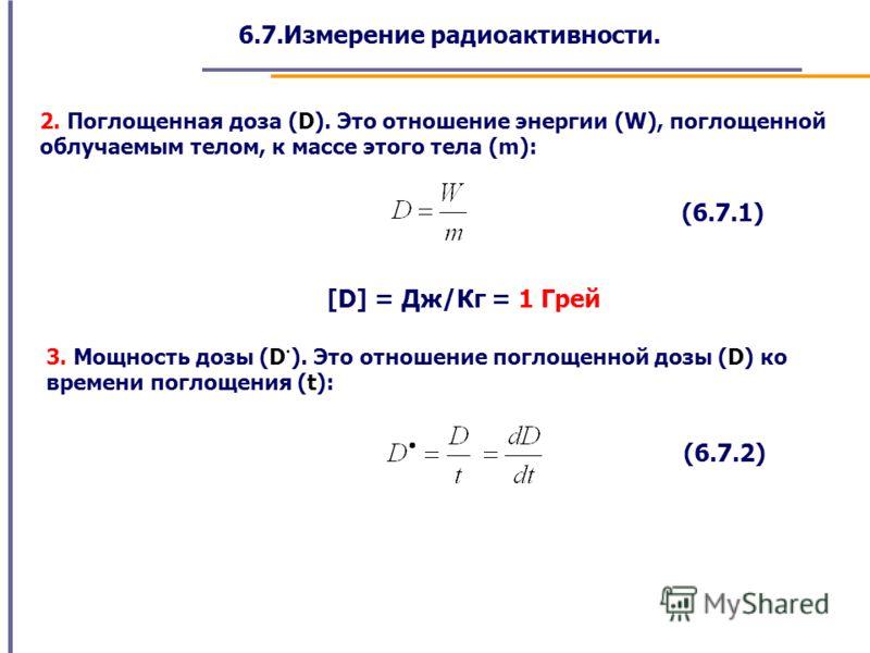 6.7.Измерение радиоактивности. 2. Поглощенная доза (D). Это отношение энергии (W), поглощенной облучаемым телом, к массе этого тела (m): (6.7.1) [D] = Дж/Кг = 1 Грей 3. Мощность дозы (D · ). Это отношение поглощенной дозы (D) ко времени поглощения (t
