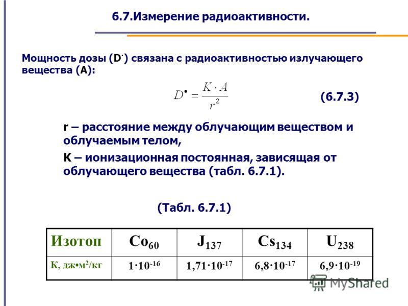 6.7.Измерение радиоактивности. Мощность дозы (D · ) связана с радиоактивностью излучающего вещества (А): (6.7.3) r – расстояние между облучающим веществом и облучаемым телом, K – ионизационная постоянная, зависящая от облучающего вещества (табл. 6.7.