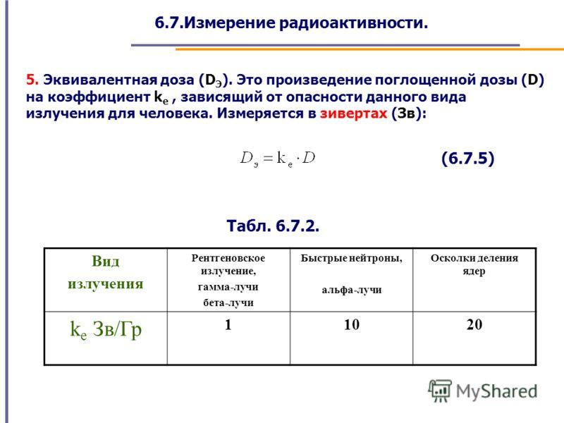 6.7.Измерение радиоактивности. 5. Эквивалентная доза (D Э ). Это произведение поглощенной дозы (D) на коэффициент k е, зависящий от опасности данного вида излучения для человека. Измеряется в зивертах (Зв): Вид излучения Рентгеновское излучение, гамм