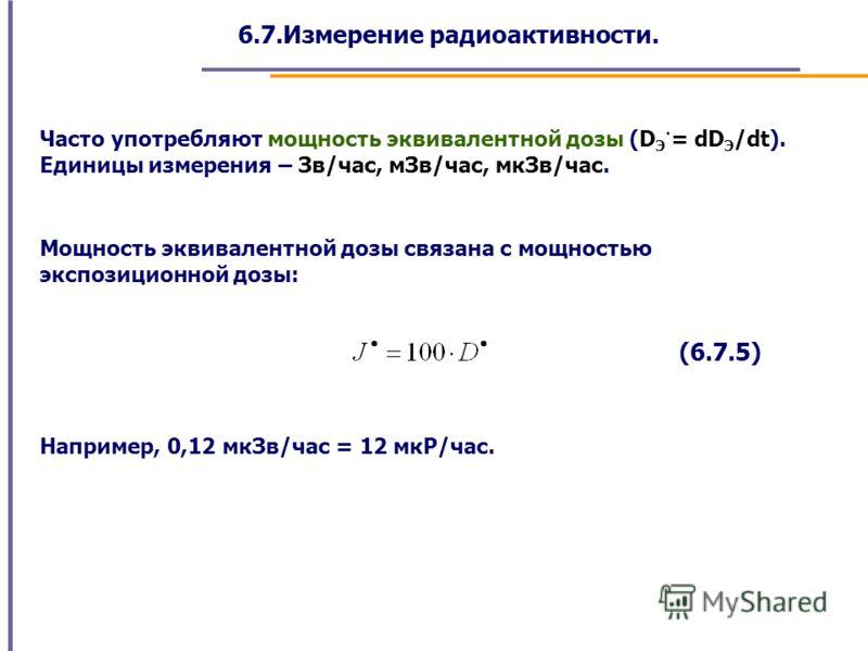 6.7.Измерение радиоактивности. Часто употребляют мощность эквивалентной дозы (D Э · = dD Э /dt). Единицы измерения – Зв/час, мЗв/час, мкЗв/час. Мощность эквивалентной дозы связана с мощностью экспозиционной дозы: (6.7.5) Например, 0,12 мкЗв/час = 12