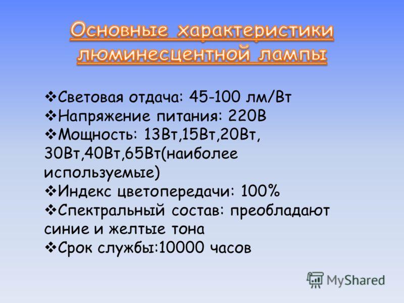 Световая отдача: 45-100 лм/Вт Напряжение питания: 220В Мощность: 13Вт,15Вт,20Вт, 30Вт,40Вт,65Вт(наиболее используемые) Индекс цветопередачи: 100% Спектральный состав: преобладают синие и желтые тона Срок службы:10000 часов