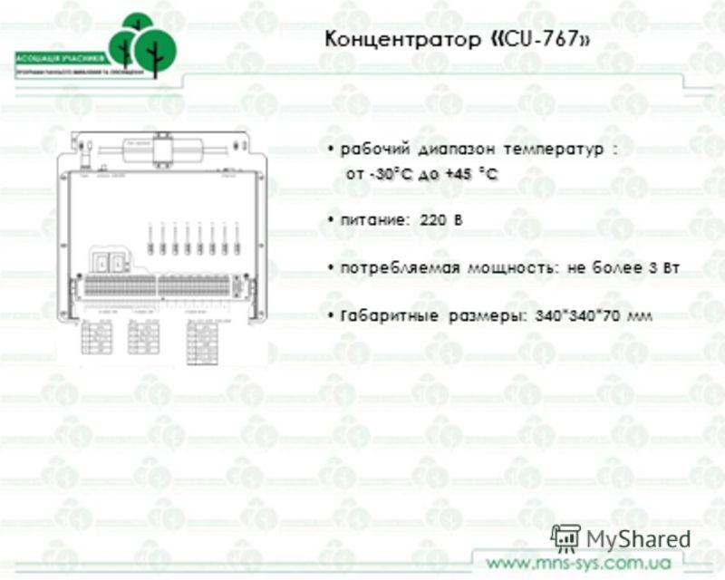 Концентратор « CU-767» рабочий диапазон температур : -30°С до +45 °С от -30°С до +45 °С питание: 220 В потребляемая мощность: не более 3 Вт Габаритные размеры: 340*340*70 мм