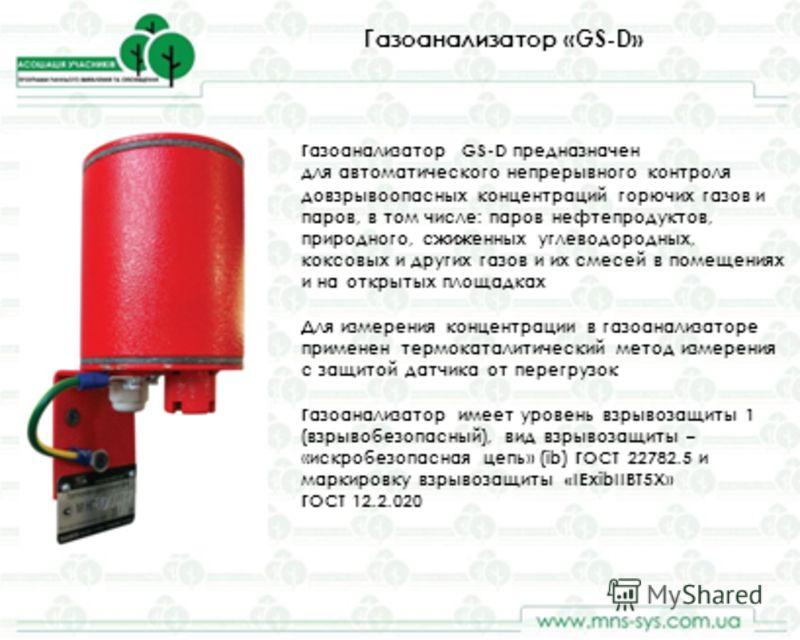 Газоанализатор «GS-D» Газоанализатор GS-D предназначен для автоматического непрерывного контроля довзрывоопасных концентраций горючих газов и паров, в том числе: паров нефтепродуктов, природного, сжиженных углеводородных, коксовых и других газов и их
