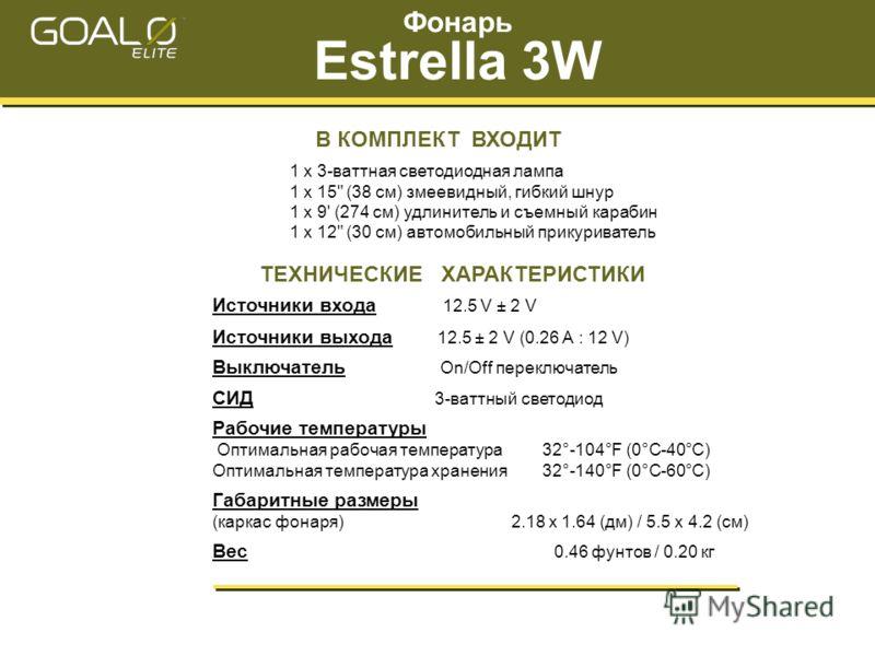 Фонарь Estrella 3W ТЕХНИЧЕСКИЕ ХАРАКТЕРИСТИКИ Источники входа 12.5 V ± 2 V Источники выхода 12.5 ± 2 V (0.26 А : 12 V) Выключатель On/Off переключатель СИД 3-ваттный светодиод Рабочие температуры Оптимальная рабочая температура 32°-104°F (0°С-40°С) О