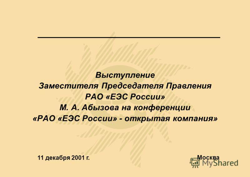 Выступление Заместителя Председателя Правления РАО «ЕЭС России» М. А. Абызова на конференции «РАО «ЕЭС России» - открытая компания» 11 декабря 2001 г. Москва