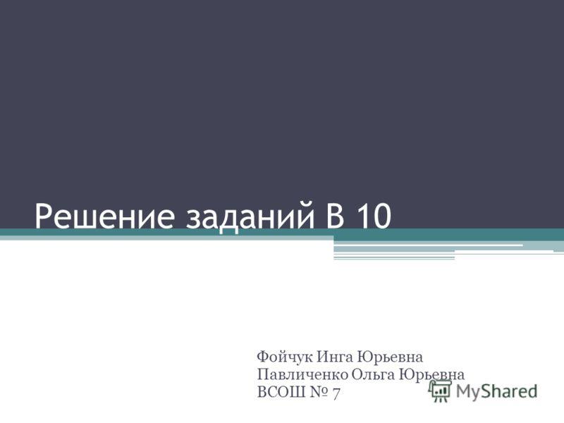 Решение заданий В 10 Фойчук Инга Юрьевна Павличенко Ольга Юрьевна ВСОШ 7