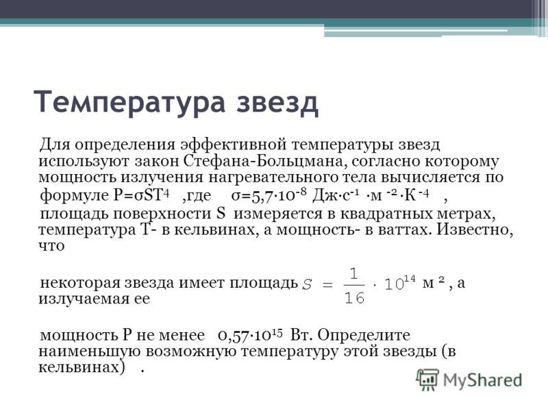 Температура звезд Для определения эффективной температуры звезд используют закон Стефана-Больцмана, согласно которому мощность излучения нагревательного тела вычисляется по формуле Р=σST 4,где σ=5,7·10 -8 Дж·с -1 ·м -2 ·К -4, площадь поверхности S из