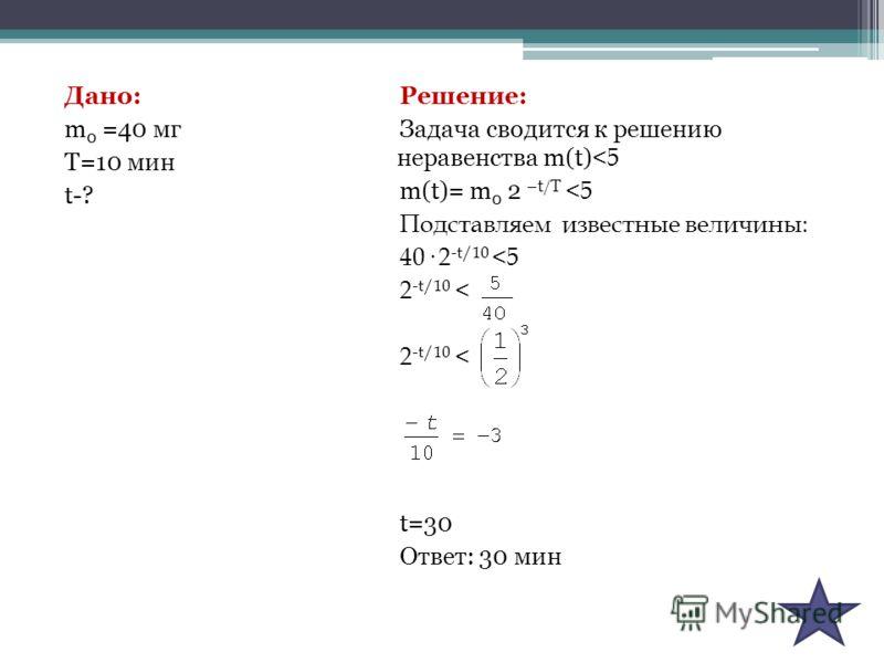 Дано: m 0 =40 мг Т=10 мин t-? Решение: Задача сводится к решению неравенства m(t)