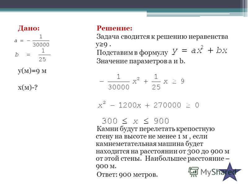 Дано: у(м)=9 м х(м)-? Решение: Задача сводится к решению неравенства у9. Подставим в формулу Значение параметров а и b. Камни будут перелетать крепостную стену на высоте не менее 1 м, если камнеметательная машина будет находится на расстоянии от 300