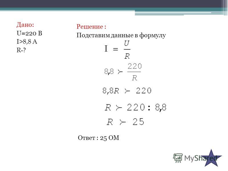 Дано: U=220 В I >8,8 А R-? Решение : Подставим данные в формулу Ответ : 25 ОМ