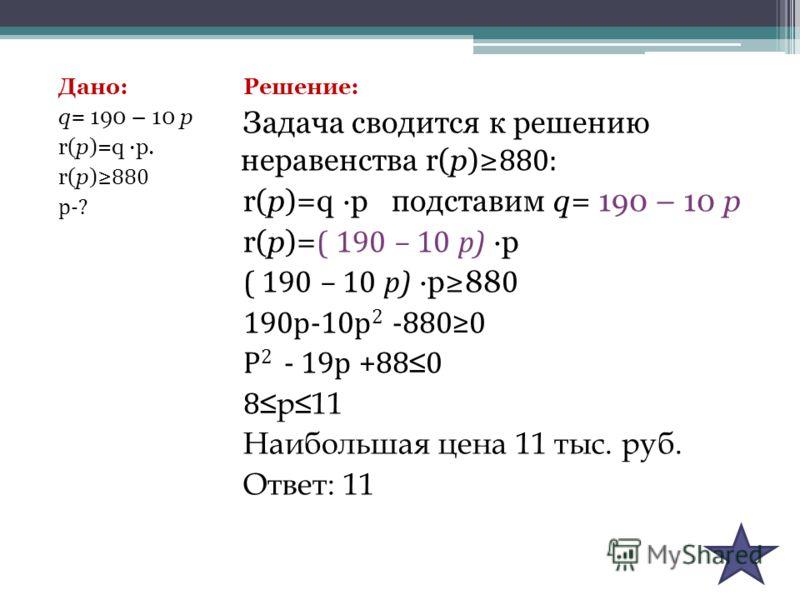 Дано: q= 190 – 10 р r(p)=q ·p. r(p) 880 р-? Решение: Задача сводится к решению неравенства r(p) 880: r(p)=q ·p подставим q= 190 – 10 р r(p)= ( 190 – 10 р) ·p ( 190 – 10 р) ·p88 0 190р-10р 2 -8800 Р 2 - 19р +88 0 8 р11 Наибольшая цена 11 тыс. руб. Отв