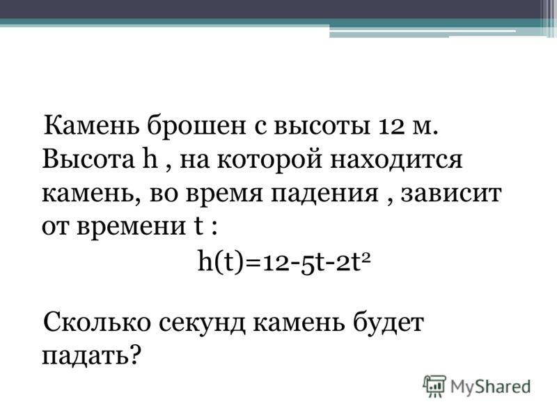 Камень брошен с высоты 12 м. Высота h, на которой находится камень, во время падения, зависит от времени t : h(t)=12-5t-2t 2 Сколько секунд камень будет падать?