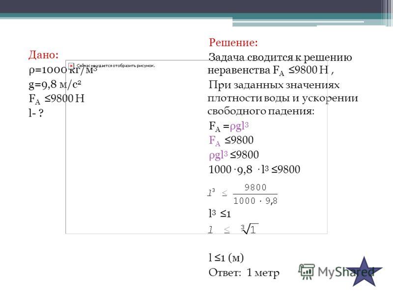 Дано: ρ=1000 кг/м 3 g=9,8 м/с 2 F A 9800 Н l- ? Решение: Задача сводится к решению неравенства F A 9800 Н, При заданных значениях плотности воды и ускорении свободного падения: F A =ρgl 3 F A 9800 ρgl 3 9800 1000· 9,8 · l 3 9800 l 3 1 l 1 (м) Ответ: