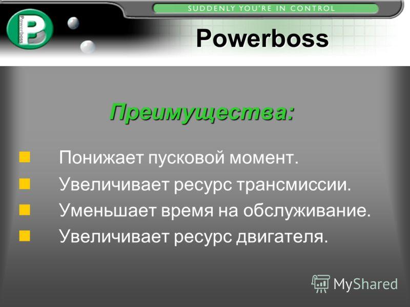 Преимущества: Понижает пусковой момент. n Увеличивает ресурс трансмиссии. n Уменьшает время на обслуживание. Увеличивает ресурс двигателя. Powerboss