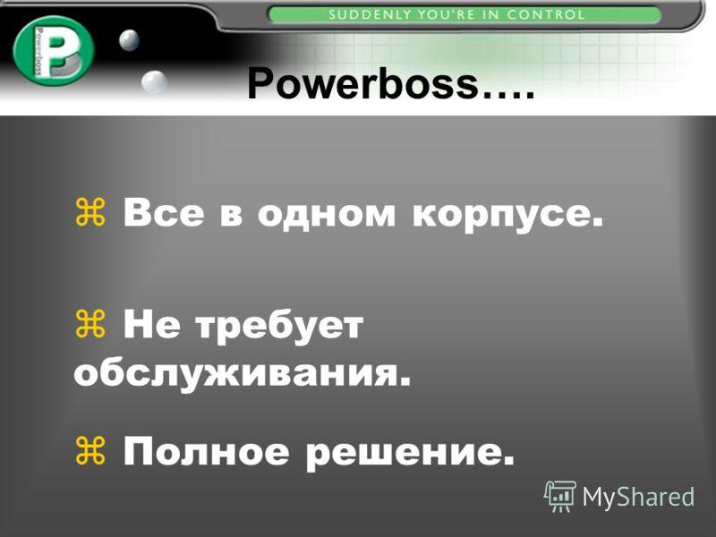 Powerboss…. z z Все в одном корпусе. z z Не требует обслуживания. z z Полное решение.