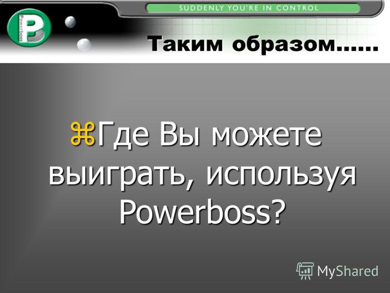 Таким образом…... zГде Вы можете выиграть, используя Powerboss?