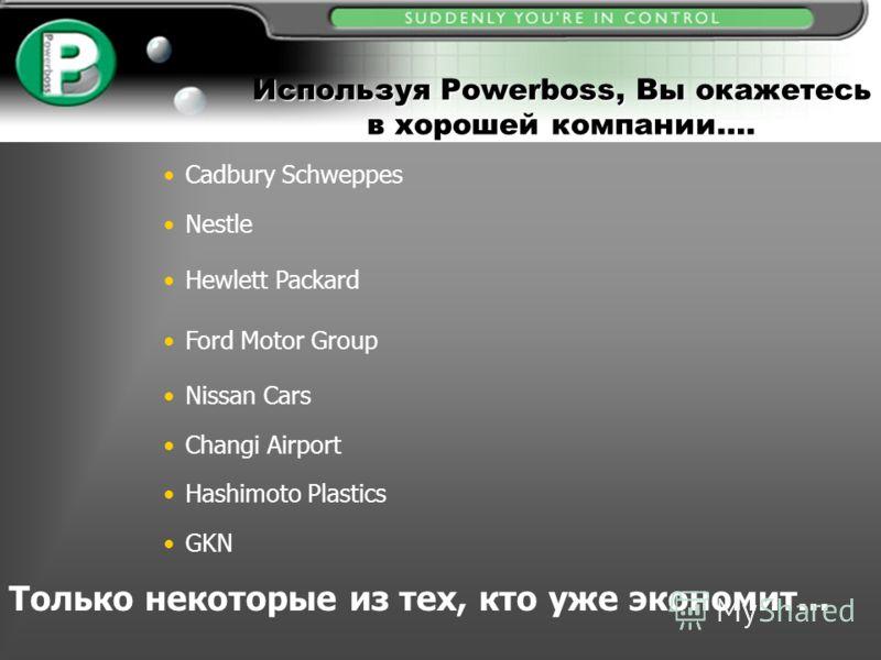 Используя Powerboss, Вы окажетесь в хорошей компании…. Cadbury Schweppes Nestle Ford Motor Group Hewlett Packard Nissan Cars Changi Airport Hashimoto Plastics GKN Только некоторые из тех, кто уже экономит...