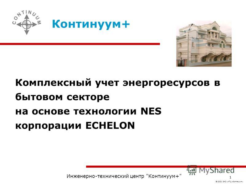 © 2008, ЗАО «ИТЦ «Континуум+» Инженерно-технический центр Континуум+ 1 Комплексный учет энергоресурсов в бытовом секторе на основе технологии NES корпорации ECHELON Континуум+