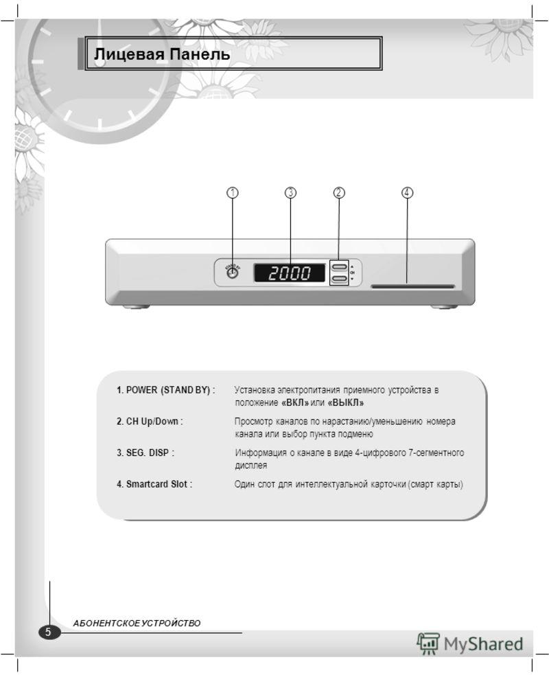 Лицевая Панель 1. POWER (STAND BY) : Установка электропитания приемного устройства в положение «ВКЛ» или «ВЫКЛ» 2. CH Up/Down : Просмотр каналов по нарастанию/уменьшению номера канала или выбор пункта подменю 3. SEG. DISP : Информация о канале в виде