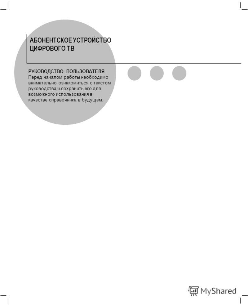АБОНЕНТСКОЕ УСТРОЙСТВО ЦИФРОВОГО ТВ РУКОВОДСТВО ПОЛЬЗОВАТЕЛЯ Перед началом работы необходимо внимательно ознакомиться с текстом руководства и сохранить его для возможного использования в качестве справочника в будущем.