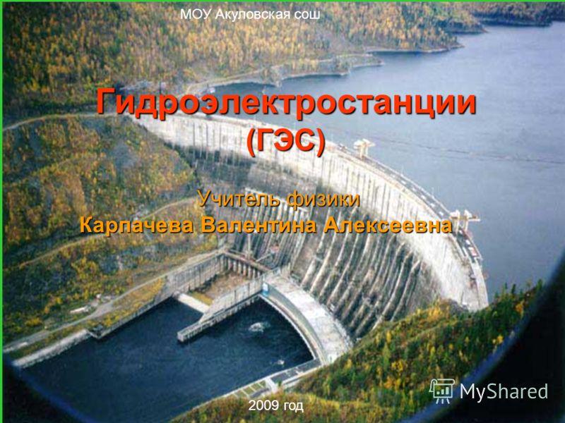 МОУ Акуловская сош 2009 год Гидроэлектростанции (ГЭС) Учитель физики Карпачева Валентина Алексеевна