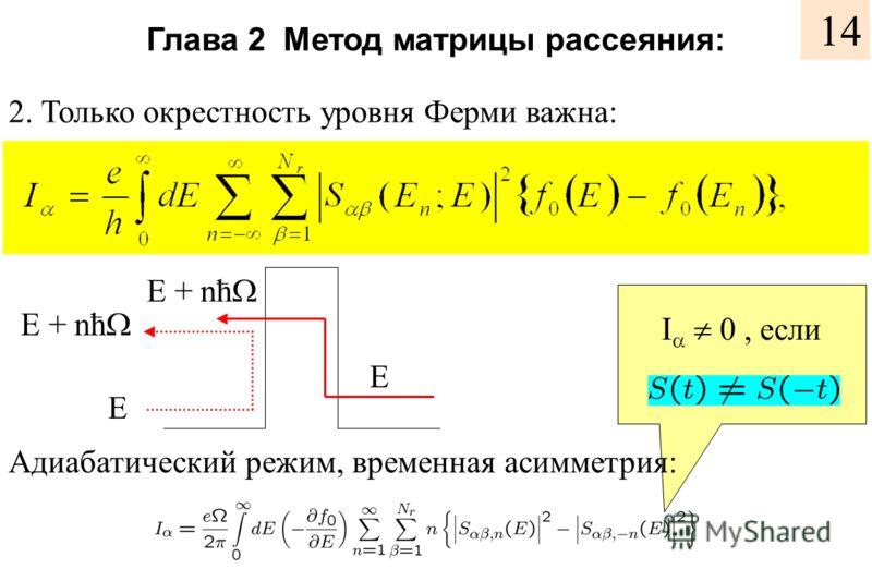 Глава 2 Метод матрицы рассеяния: 2. Только окрестность уровня Ферми важна: E E E + nћ Адиабатический режим, временная асимметрия: I 0, если 14