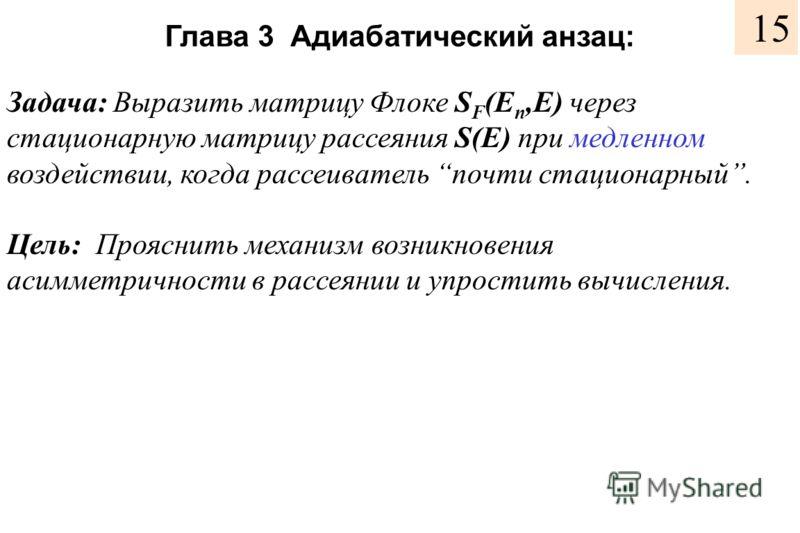 Глава 3 Адиабатический анзац: Задача: Выразить матрицу Флоке S F (E n,E) через стационарную матрицу рассеяния S(E) при медленном воздействии, когда рассеиватель почти стационарный. Цель: Прояснить механизм возникновения асимметричности в рассеянии и