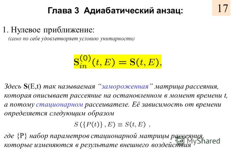 Глава 3 Адиабатический анзац: 1. Нулевое приближение: Здесь S(E,t) так называемая замороженная матрица рассеяния, которая описывает рассеяние на остановленном в момент времени t, а потому стационарном рассеивателе. Её зависимость от времени определяе