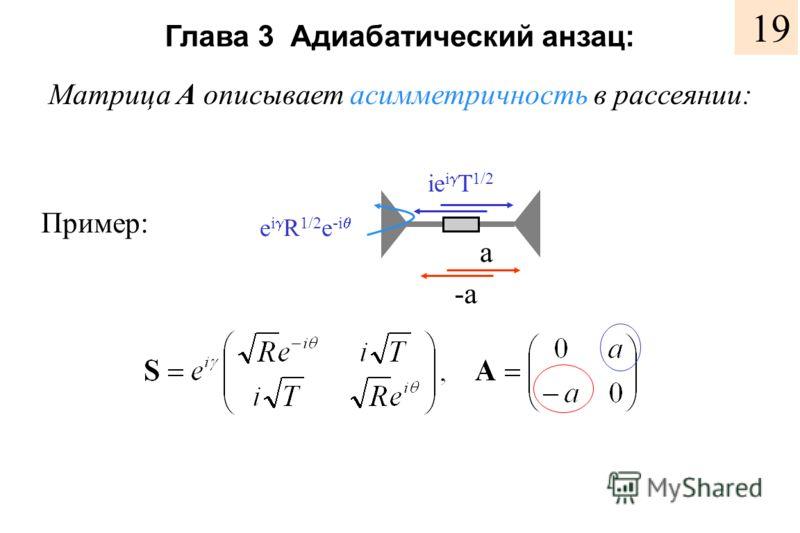 Глава 3 Адиабатический анзац: Матрица A описывает асимметричность в рассеянии: Пример: e i R 1/2 e -i ie i T 1/2 a -a 19