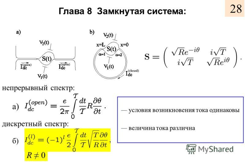 Глава 8 Замкнутая система: (closed) (open) a) б) R 0 условия возникновения тока одинаковы непрерывный спектр: дискретный спектр: величина тока различна 28