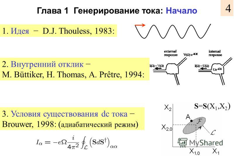 Глава 1 Генерирование тока: Начало 4 1. Идея D.J. Thouless, 1983: 2. Внутренний отклик M. Büttiker, H. Thomas, A. Prêtre, 1994: 3. Условия существования dc тока Brouwer, 1998: ( адиабатический режим ) S=S(X 1,X 2 )