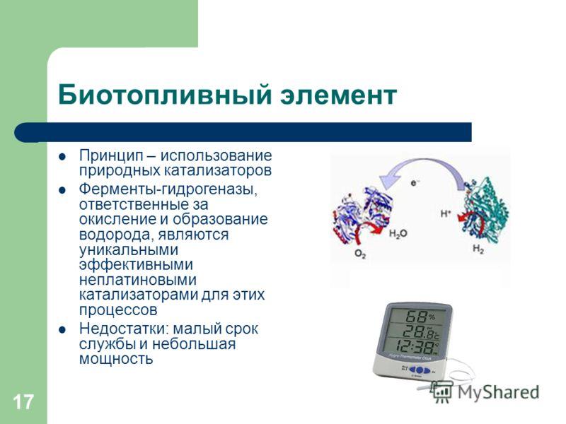 17 Биотопливный элемент Принцип – использование природных катализаторов Ферменты-гидрогеназы, ответственные за окисление и образование водорода, являются уникальными эффективными неплатиновыми катализаторами для этих процессов Недостатки: малый срок