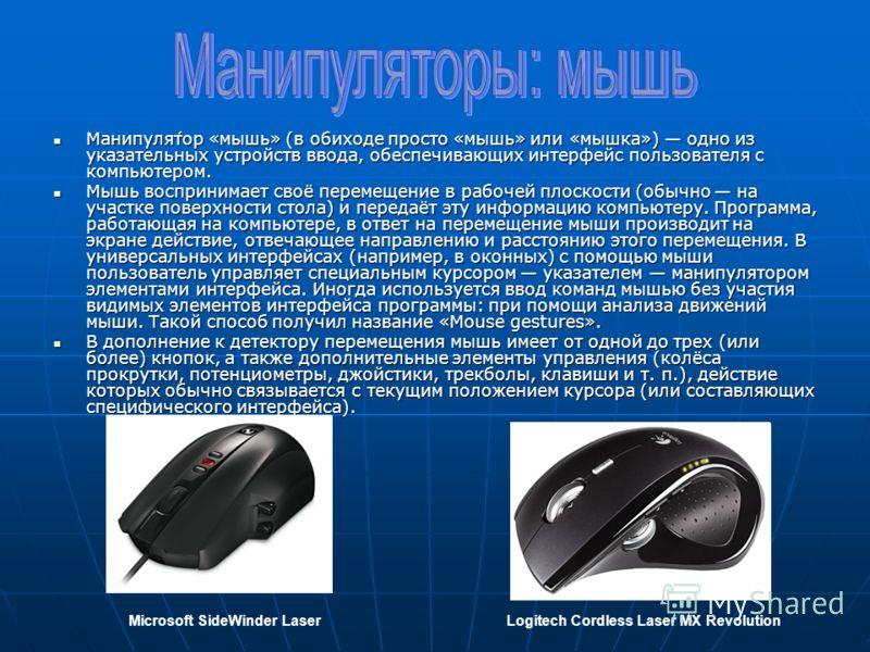Манипуля́тор «мышь» (в обиходе просто «мышь» или «мышка») одно из указательных устройств ввода, обеспечивающих интерфейс пользователя с компьютером. Манипуля́тор «мышь» (в обиходе просто «мышь» или «мышка») одно из указательных устройств ввода, обесп