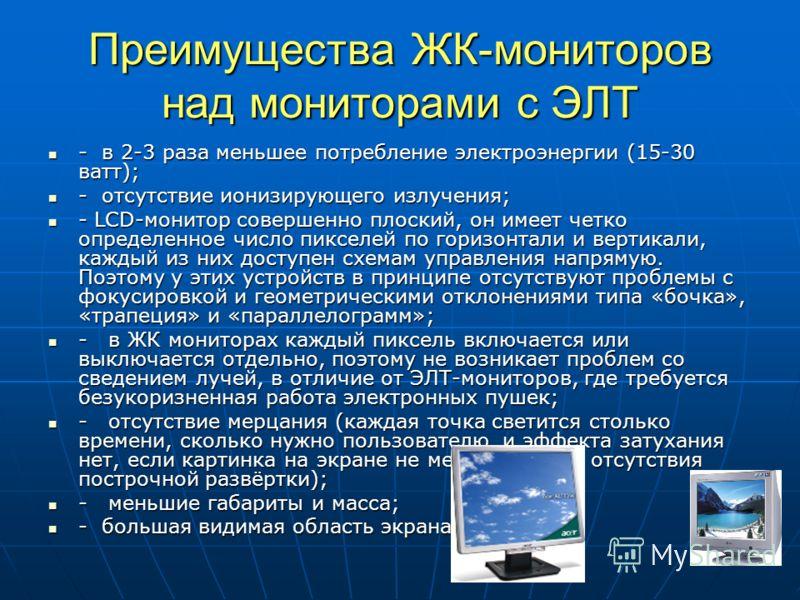 Преимущества ЖК-мониторов над мониторами с ЭЛТ - в 2-3 раза меньшее потребление электроэнергии (15-30 ватт); - в 2-3 раза меньшее потребление электроэнергии (15-30 ватт); - отсутствие ионизирующего излучения; - отсутствие ионизирующего излучения; - L