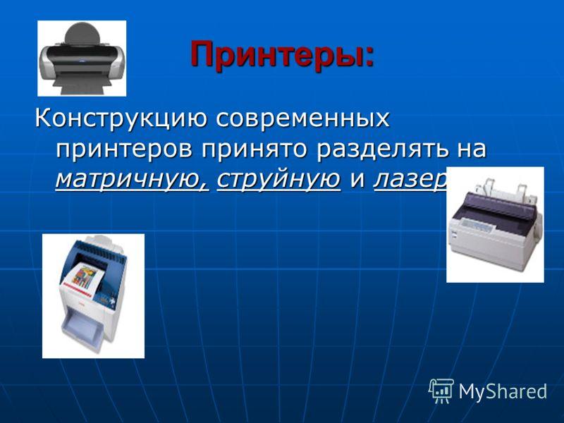 Принтеры: Конструкцию современных принтеров принято разделять на матричную, струйную и лазерную.