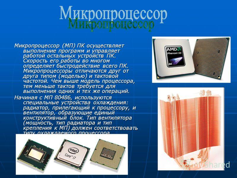 Микропроцессор (МП) ПК осуществляет выполнение программ и управляет работой остальных устройств ПК. Скорость его работы во многом определяет быстродействие всего ПК. Микропроцессоры отличаются друг от друга типом (моделью) и тактовой частотой. Чем вы