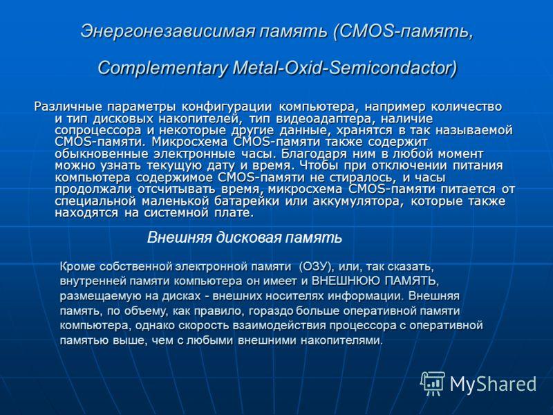 Энергонезависимая память (CMOS-память, Complementary Metal-Oxid-Semicondactor) Различные параметры конфигурации компьютера, например количество и тип дисковых накопителей, тип видеоадаптера, наличие сопроцессора и некоторые другие данные, хранятся в