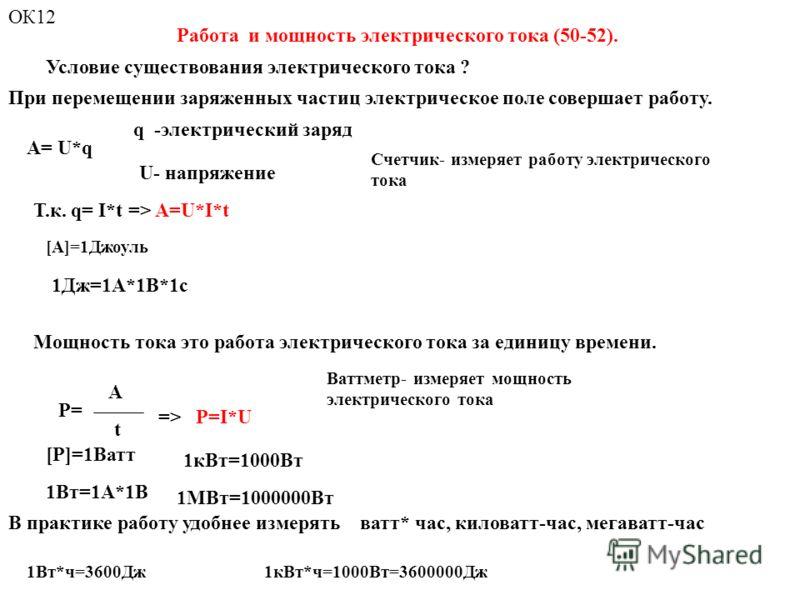 Работа и мощность электрического тока (50-52). Условие существования электрического тока ? A= U*q U- напряжение q -электрический заряд Т.к. q= I*t => A=U*I*t Мощность тока это работа электрического тока за единицу времени. => P=I*U 1Дж=1А*1В*1с [P]=1
