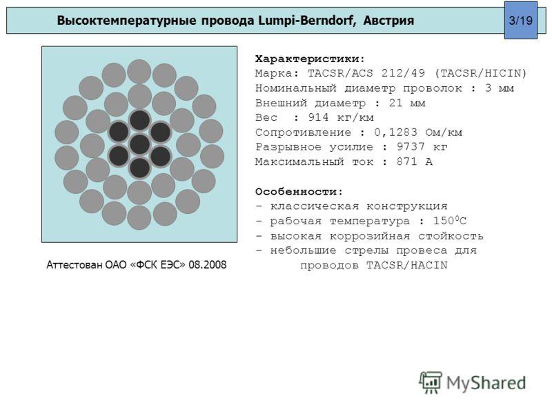 Высоктемпературные провода Lumpi-Berndorf, Австрия Характеристики: Марка: TACSR/ACS 212/49 (TACSR/HICIN) Номинальный диаметр проволок : 3 мм Внешний диаметр : 21 мм Вес : 914 кг/км Сопротивление : 0,1283 Ом/км Разрывное усилие : 9737 кг Максимальный