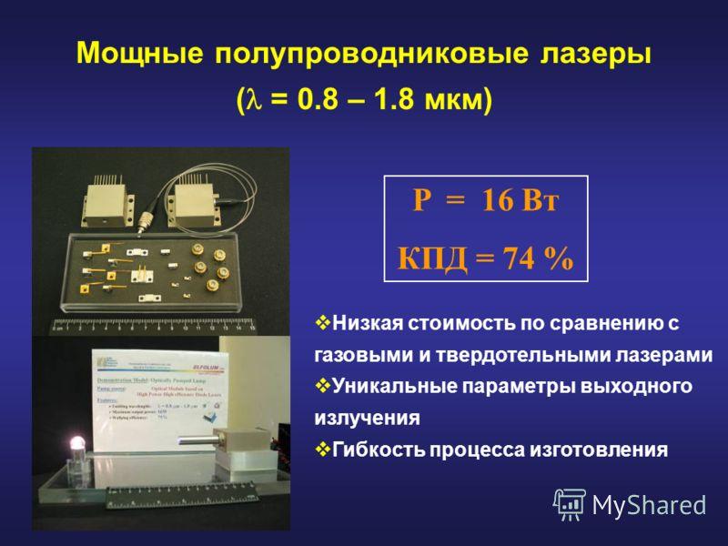 Мощные полупроводниковые лазеры ( = 0.8 – 1.8 мкм) P = 16 Вт КПД = 74 % Низкая стоимость по сравнению с газовыми и твердотельными лазерами Уникальные параметры выходного излучения Гибкость процесса изготовления