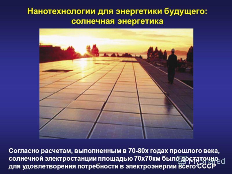 Нанотехнологии для энергетики будущего: солнечная энергетика Согласно расчетам, выполненным в 70-80х годах прошлого века, солнечной электростанции площадью 70х70км было достаточно для удовлетворения потребности в электроэнергии всего СССР